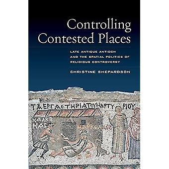Controlling Contested Places - Late Antique Antioch and the Spatial Po