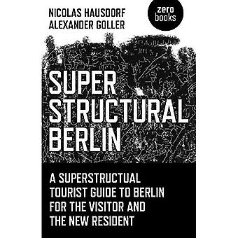 Superstructural Berlin: A Superstructural Tourist Guide to Berlin for the Visitor and the New Resident