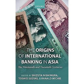 The Origins of International Banking in Asia The Nineteenth and Twentieth Centuries by Nishimura & Shizuya