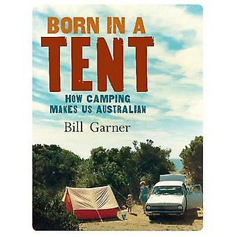 Born in a Tent - How Camping Makes Us Australian by Bill Garner - 9781