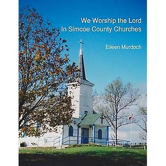 We Worship the Lord in Simcoe County Churches by Murdoch & Eileen