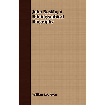 John Ruskin A Bibliographical Biography by Axon & William E.A.