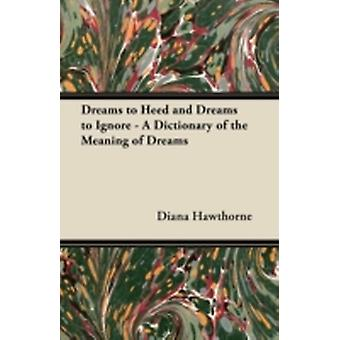 Dreams to Heed and Dreams to Ignore  A Dictionary of the Meaning of Dreams by Hawthorne & Diana
