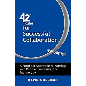 42 Rules for Successful Collaboration 2nd Edition A Practical Approach to Working with People Processes and Technology by Coleman & David