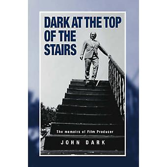 Dark at the Top of the Stairs  Memoirs of a Film Producer by Dark & John
