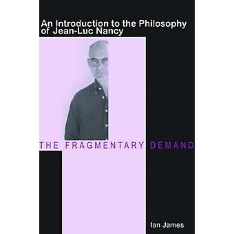 The Fragmentary Demand An Introduction to the Philosophy of JeanLuc Nancy by James & Ian
