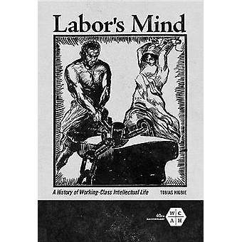 Labor's Mind - A History of Working-Class Intellectual Life by Tobias