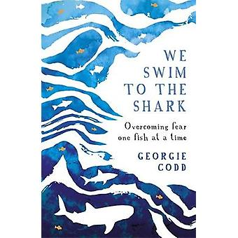 We Swim to the Shark - Overcoming fear one fish at a time by Georgie C