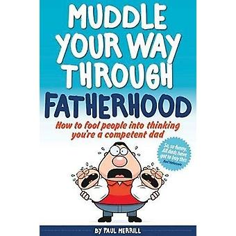 Muddle Your Way Through Fatherhood - How to Fool People into Thinking