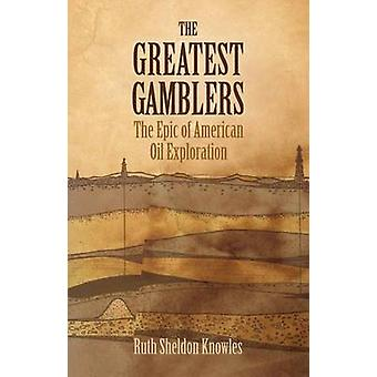 Greatest Gamblers - Epic of American Oil Exploration by Ruth Sheldon K