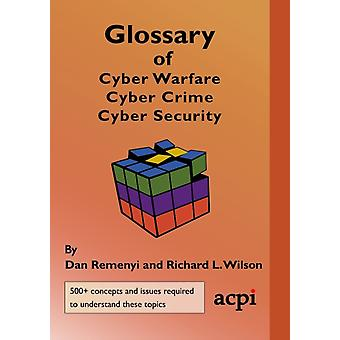 Glossary of Cyber Warfare Cyber Crime and Cyber Security by Dan RemenyiRichard L Wilson