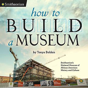 How to Build a Museum  Smithsonians National Museum of African American History and Culture by Tonya Bolden
