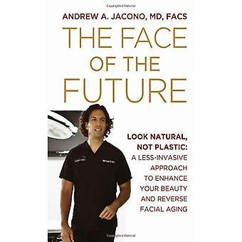 Twarz przyszłości: wygląd naturalny, nie z tworzyw sztucznych: mniej inwazyjne podejście, aby zwiększyć swoje piękno i odwrócenia procesu starzenia twarzy