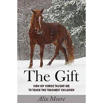 The Gift How My Horse Taught Me to Teach the Toughest Children by Moore & Alix