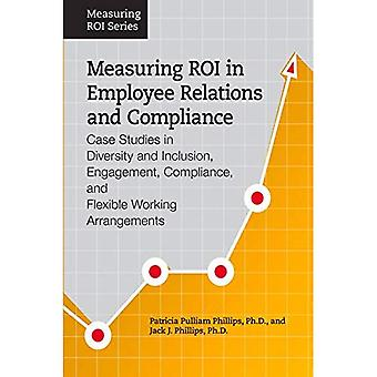 Measuring ROI in Employee Relations and Compliance: Case Studies in Diversity and Inclusion, Engagement, Compliance...