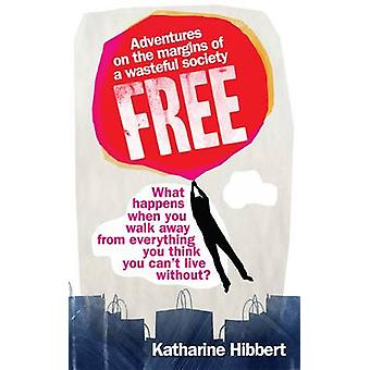 Free - Adventures on the Margins of a Wasteful Society by Katharine Hi