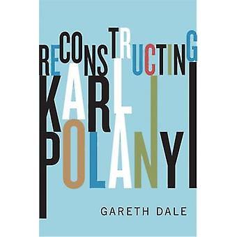 Reconstructing Karl Polanyi by Gareth Dale
