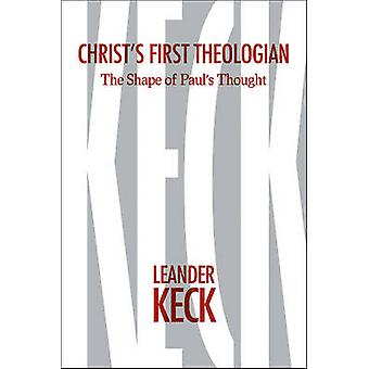 Christs First Theologian  The Shape of Paulas Thought by Leander E Keck