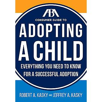 The ABA Consumer Guide to Adopting a Child - Everything You Need to Kn
