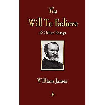 The Will to Believe and Other Essays in Popular Philosophy and Human Immortality by William James