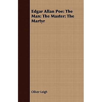 Edgar Allan Poe The Man The Master The Martyr by Leigh & Oliver