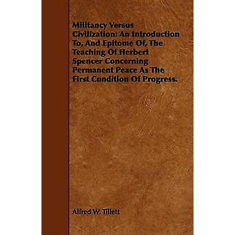 Militancy Versus Civilization An Introduction To And Epitome Of The Teaching Of Herbert Spencer Concerning Permanent Peace As The First Condition Of Progress. by Tillett & Alfred W.