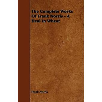 The Complete Works of Frank Norris  A Deal in Wheat by Norris & Frank