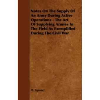Notes on the Supply of an Army During Active Operations  The Art of Supplying Armies in the Field as Exemplified During the Civil War by Espanet & O.