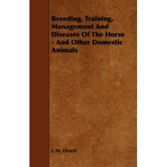 Breeding Training Management and Diseases of the Horse  And Other Domestic Animals by Heard & J. M.