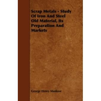 Scrap Metals  Study Of Iron And Steel Old Material Its Preparation And Markets by Manlove & George Henry
