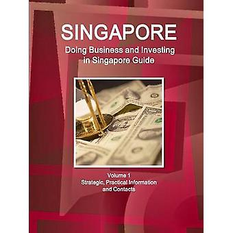 Singapore Doing Business and Investing in Singapore Guide Volume 1 Strategic Practical Information and Contacts by IBP & Inc.