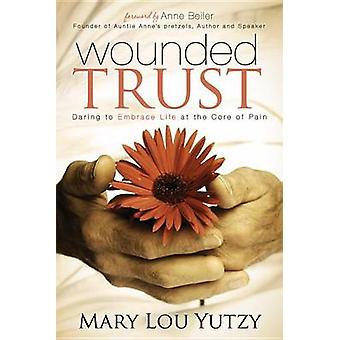 Wounded Trust Daring to Embrace Life at the Core of Pain by Yutzy & Mary Lou
