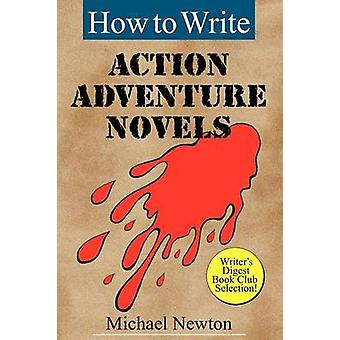 How to Write Action Adventure Novels by Newton & Michael