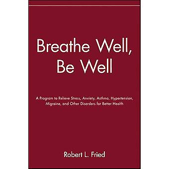Breathe Well Be Well A Program to Relieve Stress Anxiety Asthma Hypertension Migraine and Other Disorders for Better Health by Fried & Robert L.
