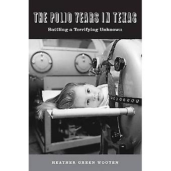 The Polio Years in Texas - Battling a Terrifying Unknown by Heather Gr