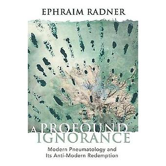 A Profound Ignorance - Modern Pneumatology and Its Anti-modern Redempt