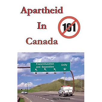 Apartheid In Canada The Highway to Frenchifucation and Separation by Hawthorne & Wayne Jay