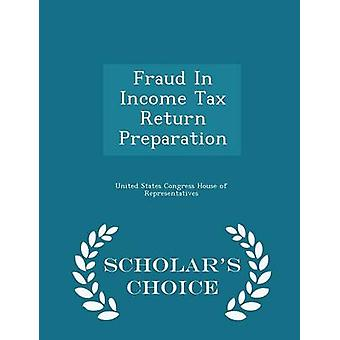 Fraud In Income Tax Return Preparation  Scholars Choice Edition by United States Congress House of Represen