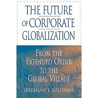 The Future of Corporate Globalization From the Extended Order to the Global Village by Sullivan & Jeremiah J.
