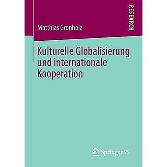 Kulturelle Globalisierung Und Internationale Kooperation by Gronholz & Matthias