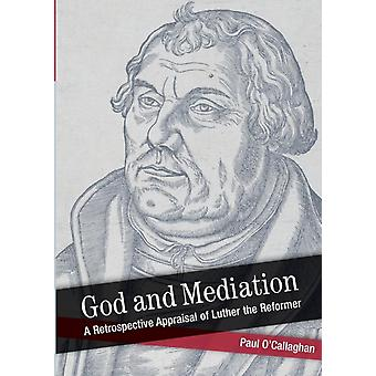 God and Mediation Retrospective Appraisal of Luther the Reformer by OCallaghan & Paul