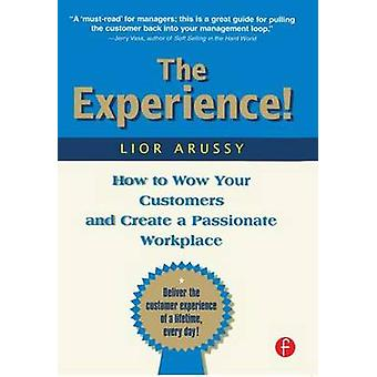 The Experience  How to Wow Your Customers and Create a Passionate Workplace by Arussy & Lior