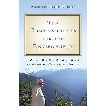 Ten Commandments for the Environment Pope Benedict XVI Speaks Out for Creation and Justice by Benedict XVI