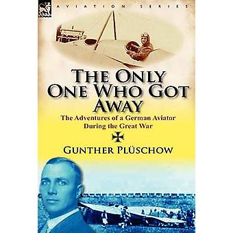 The Only One Who Got Away The Adventures of a German Aviator During the Great War by Pl Schow & Gunther