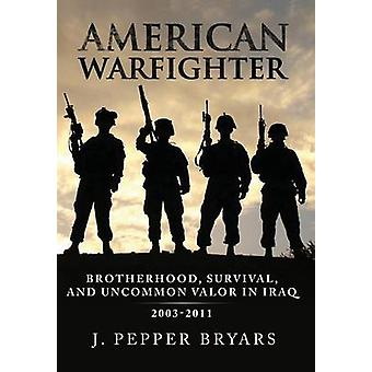 American Warfighter Brotherhood Survival and Uncommon Valor in Iraq 20032011 by Bryars & J. Pepper