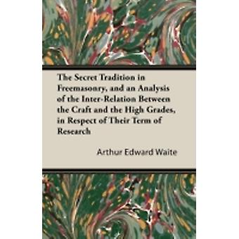 The Secret Tradition in Freemasonry and an Analysis of the InterRelation Between the Craft and the High Grades in Respect of Their Term of Research Expressed by the way of Symbolism  Volume I. by Waite & Arthur Edward