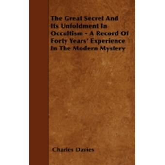 The Great Secret And Its Unfoldment In Occultism  A Record Of Forty Years Experience In The Modern Mystery by Davies & Charles