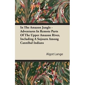 In the Amazon Jungle  Adventures in Remote Parts of the Upper Amazon River Including a Sojourn Among Cannibal Indians by Lange & Algot