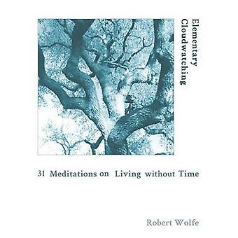Elementary Cloudwatching 31 Meditations on Living Without Time by Wolfe & Robert