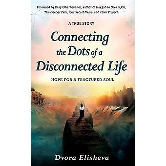 Connecting the Dots of a Disconnected Life Hope for a Fractured Soul by Elisheva & Dvora